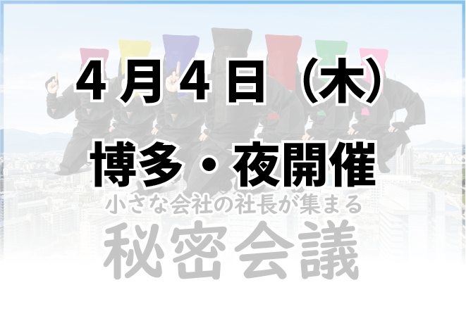 2019年4月4日(木)【第70回】秘密会議【博多・夜】