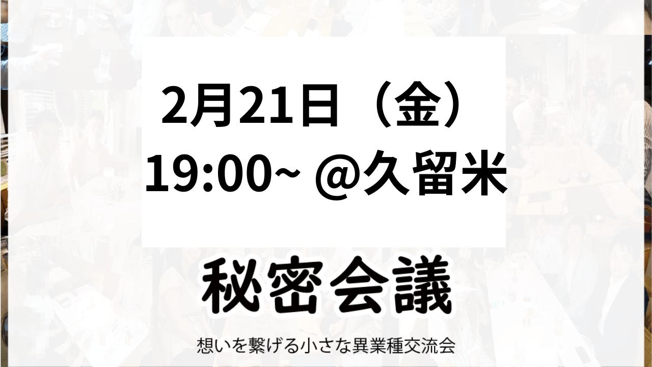 【久留米・夜】2月21日金【第5回】秘密会議2020年