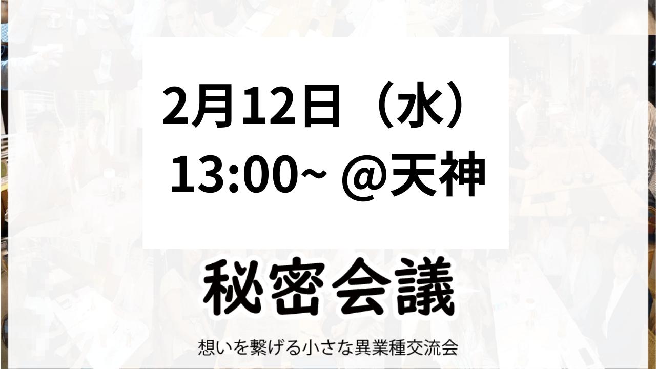 【天神・昼】2月12日水【第103回】秘密会議2020年